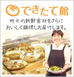 地元の新鮮食材をさらにおいしく調理しお届けします できたて館の紹介ページへはここをクリック